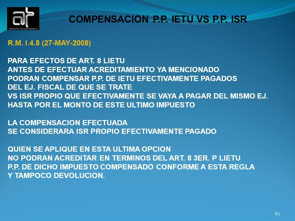 67 COMPENSACION P.P. IETU VS P.P. ISR R.M. I.4.8 (27-MAY-2008) PARA EFECTOS DE ART. 8 LIETU ANTES DE EFECTUAR ACREDITAMIENTO YA MENCIONADO PODRAN COMP