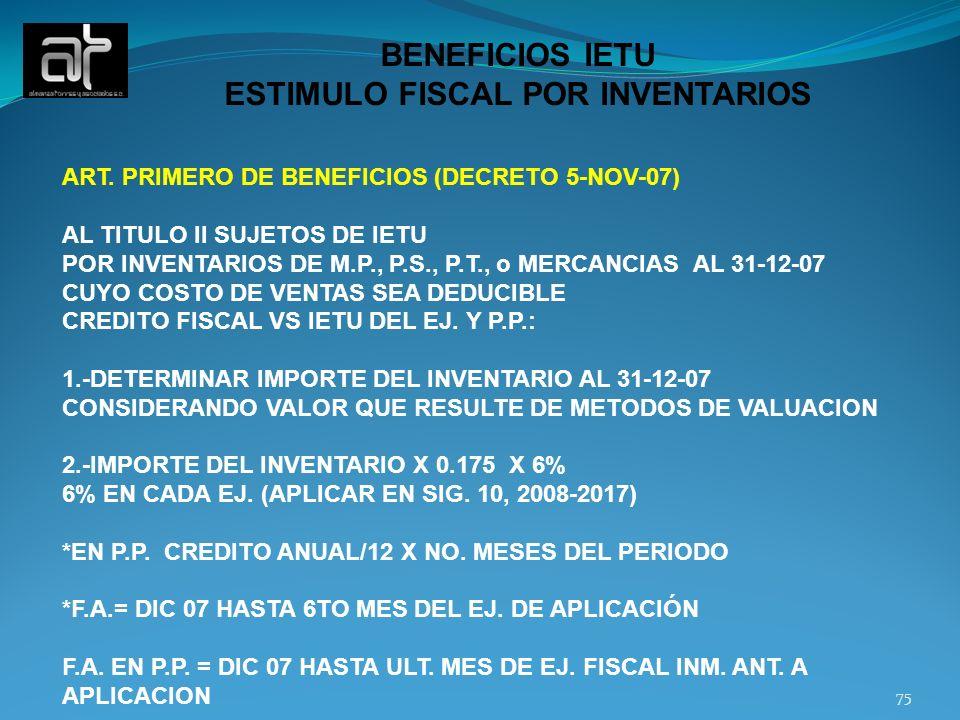 75 BENEFICIOS IETU ESTIMULO FISCAL POR INVENTARIOS ART. PRIMERO DE BENEFICIOS (DECRETO 5-NOV-07) AL TITULO II SUJETOS DE IETU POR INVENTARIOS DE M.P.,