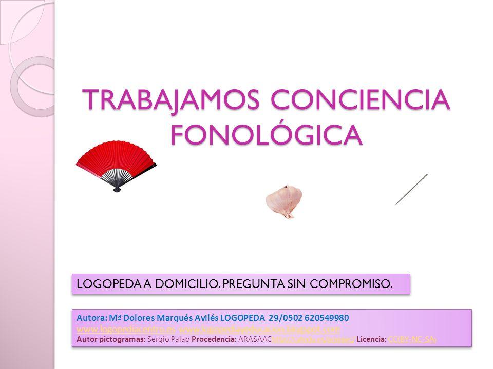 TRABAJAMOS CONCIENCIA FONOLÓGICA Autora: Mª Dolores Marqués Avilés LOGOPEDA 29/0502 620549980 www.logopediacentro.eswww.logopediacentro.es www.logopediayeducacion.blogspot.comwww.logopediayeducacion.blogspot.com Autor pictogramas: Sergio Palao Procedencia: ARASAAChttp://catedu.es/arasaac/ Licencia: CC(BY-NC-SA )http://catedu.es/arasaac/CC(BY-NC-SA ) Autora: Mª Dolores Marqués Avilés LOGOPEDA 29/0502 620549980 www.logopediacentro.eswww.logopediacentro.es www.logopediayeducacion.blogspot.comwww.logopediayeducacion.blogspot.com Autor pictogramas: Sergio Palao Procedencia: ARASAAChttp://catedu.es/arasaac/ Licencia: CC(BY-NC-SA )http://catedu.es/arasaac/CC(BY-NC-SA ) LOGOPEDA A DOMICILIO.