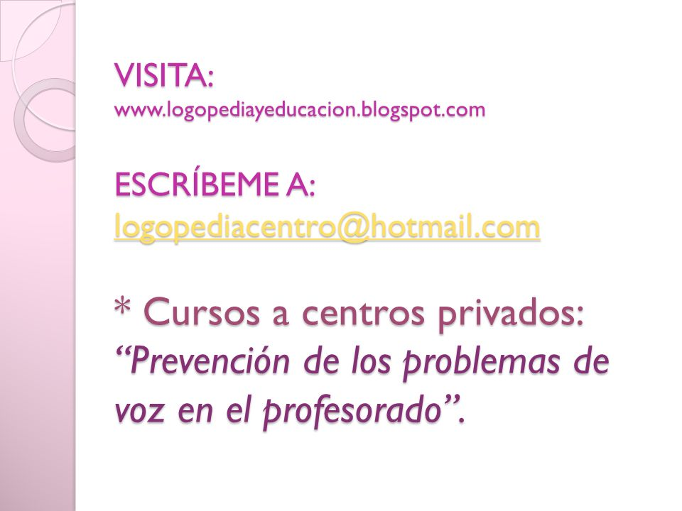 VISITA: www.logopediayeducacion.blogspot.com ESCRÍBEME A: logopediacentro@hotmail.com * Cursos a centros privados: Prevención de los problemas de voz en el profesorado.