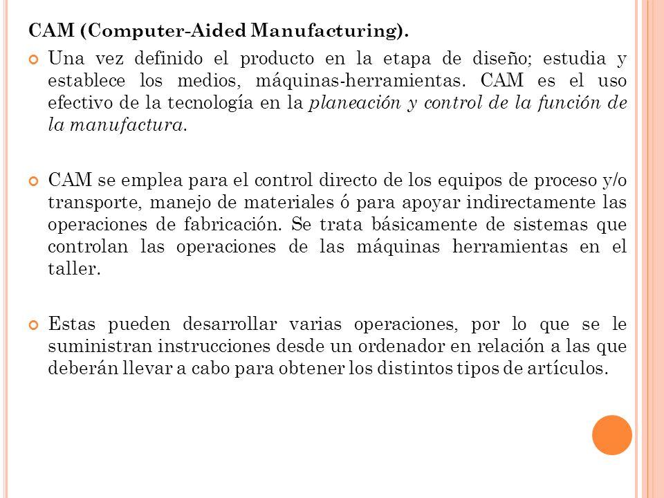 CAM (Computer-Aided Manufacturing). Una vez definido el producto en la etapa de diseño; estudia y establece los medios, máquinas-herramientas. CAM es