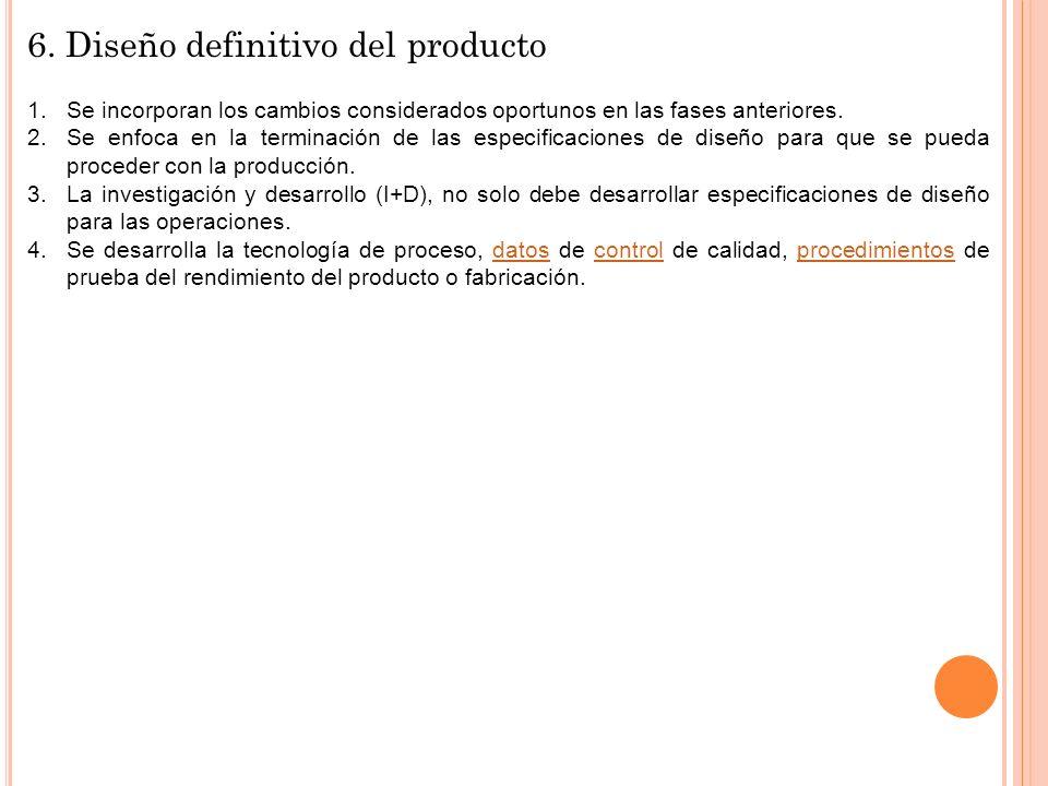 6. Diseño definitivo del producto 1.Se incorporan los cambios considerados oportunos en las fases anteriores. 2.Se enfoca en la terminación de las esp