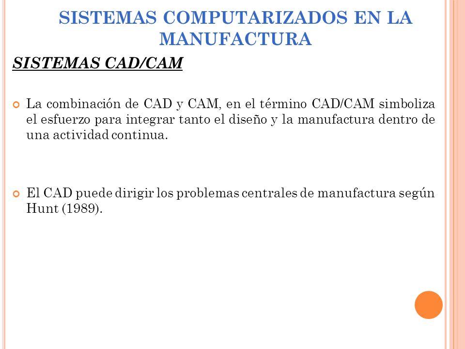 SISTEMAS COMPUTARIZADOS EN LA MANUFACTURA SISTEMAS CAD/CAM La combinación de CAD y CAM, en el término CAD/CAM simboliza el esfuerzo para integrar tant