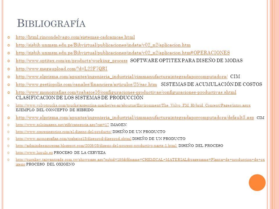 B IBLIOGRAFÍA http://html.rincondelvago.com/sistemas-cadcamcae.html http://sisbib.unmsm.edu.pe/Bibvirtual/publicaciones/indata/v02_n2/aplicacion.htm h