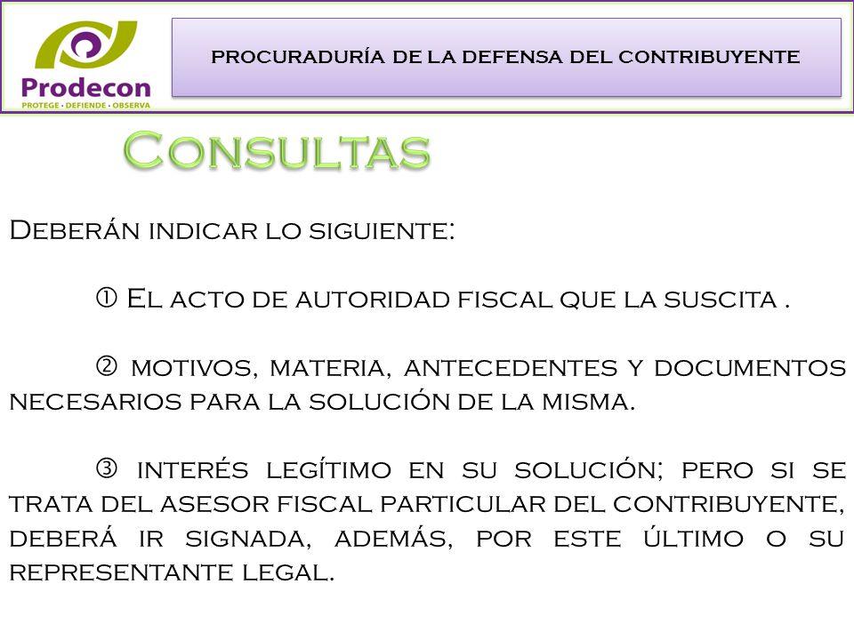PROCURADURÍA DE LA DEFENSA DEL CONTRIBUYENTE Deberán indicar lo siguiente: El acto de autoridad fiscal que la suscita.