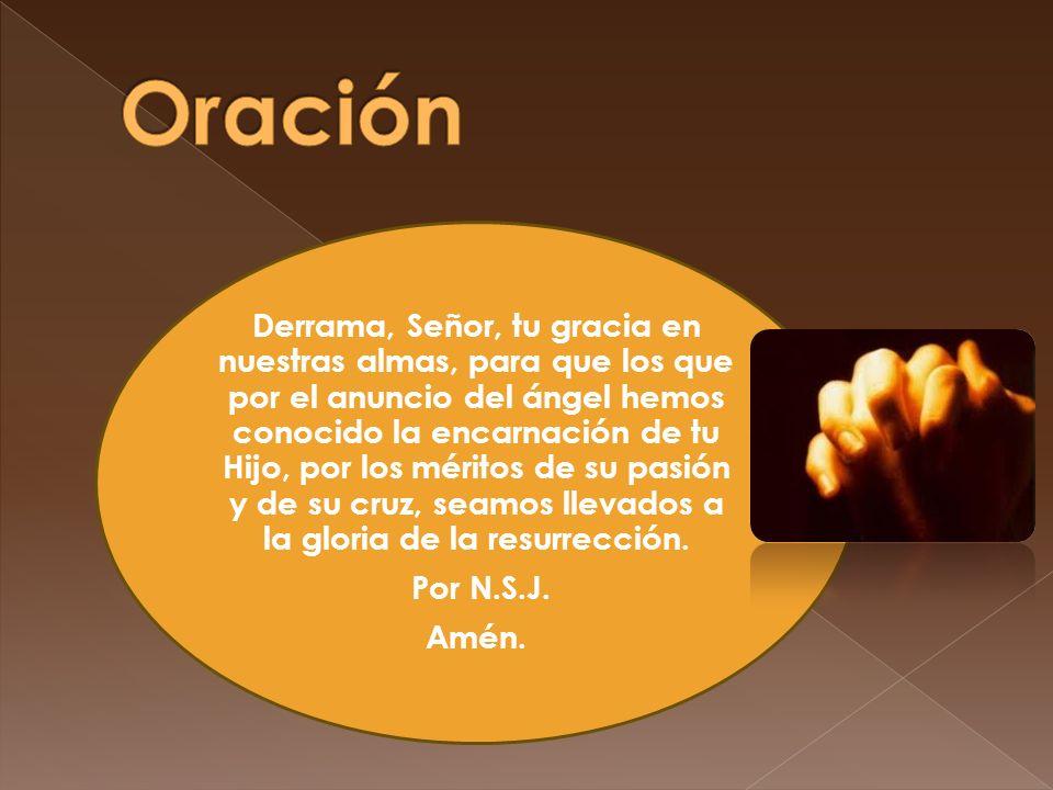 Derrama, Señor, tu gracia en nuestras almas, para que los que por el anuncio del ángel hemos conocido la encarnación de tu Hijo, por los méritos de su