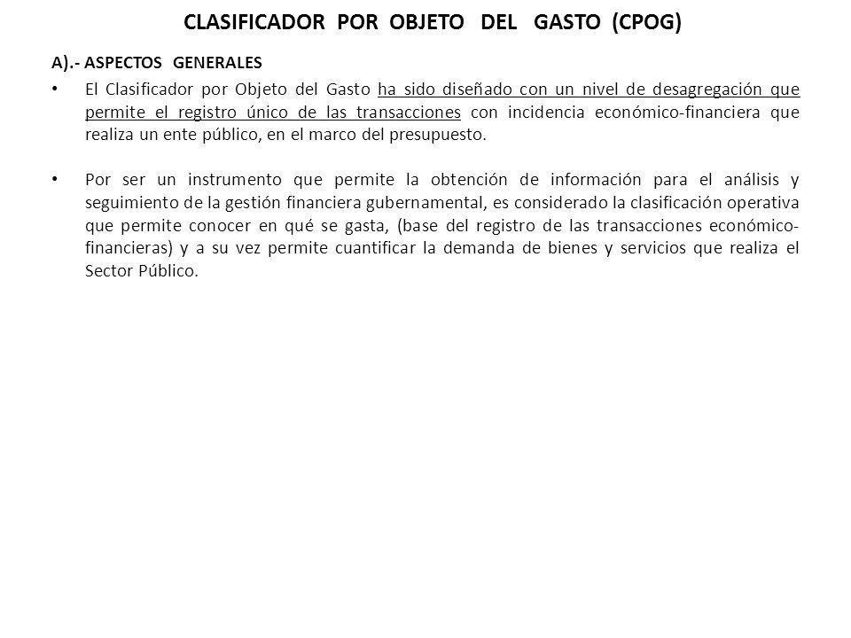 A).- ASPECTOS GENERALES El Clasificador por Objeto del Gasto ha sido diseñado con un nivel de desagregación que permite el registro único de las trans