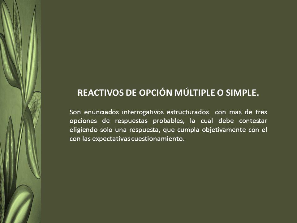 REACTIVOS DE OPCIÓN MÚLTIPLE O SIMPLE. Son enunciados interrogativos estructurados con mas de tres opciones de respuestas probables, la cual debe cont