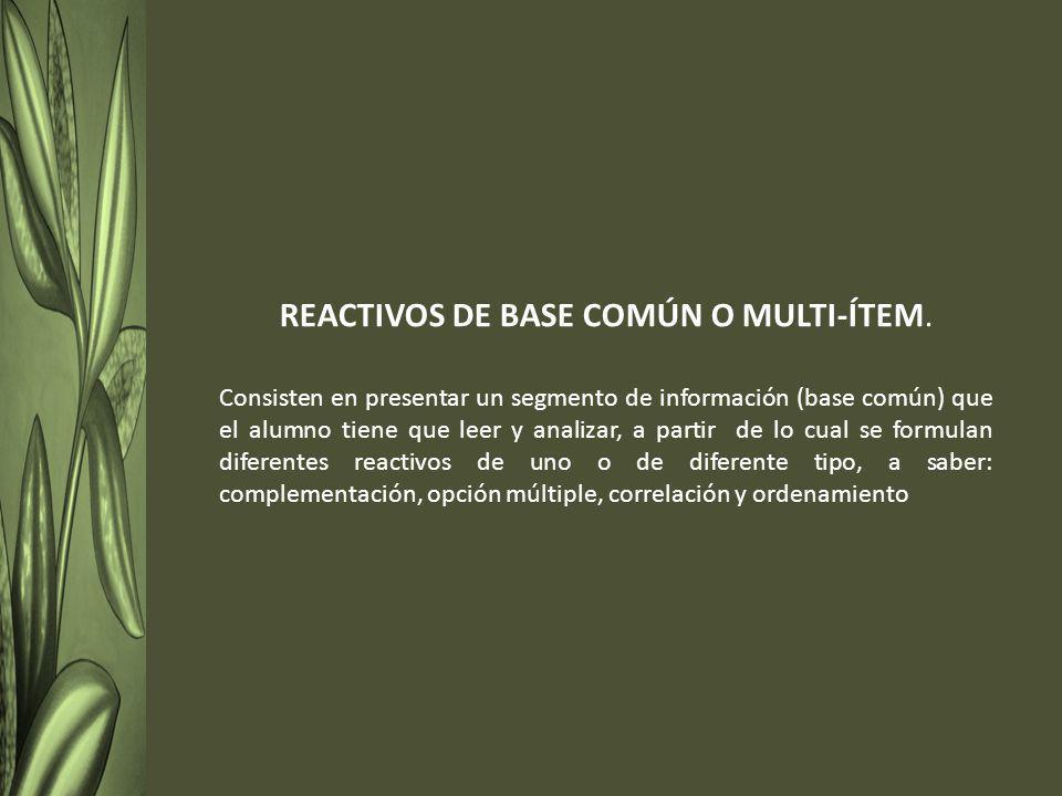REACTIVOS DE BASE COMÚN O MULTI-ÍTEM. Consisten en presentar un segmento de información (base común) que el alumno tiene que leer y analizar, a partir