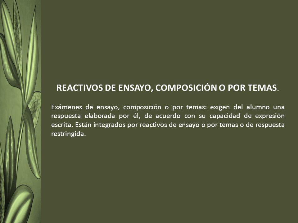 REACTIVOS DE ENSAYO, COMPOSICIÓN O POR TEMAS. Exámenes de ensayo, composición o por temas: exigen del alumno una respuesta elaborada por él, de acuerd