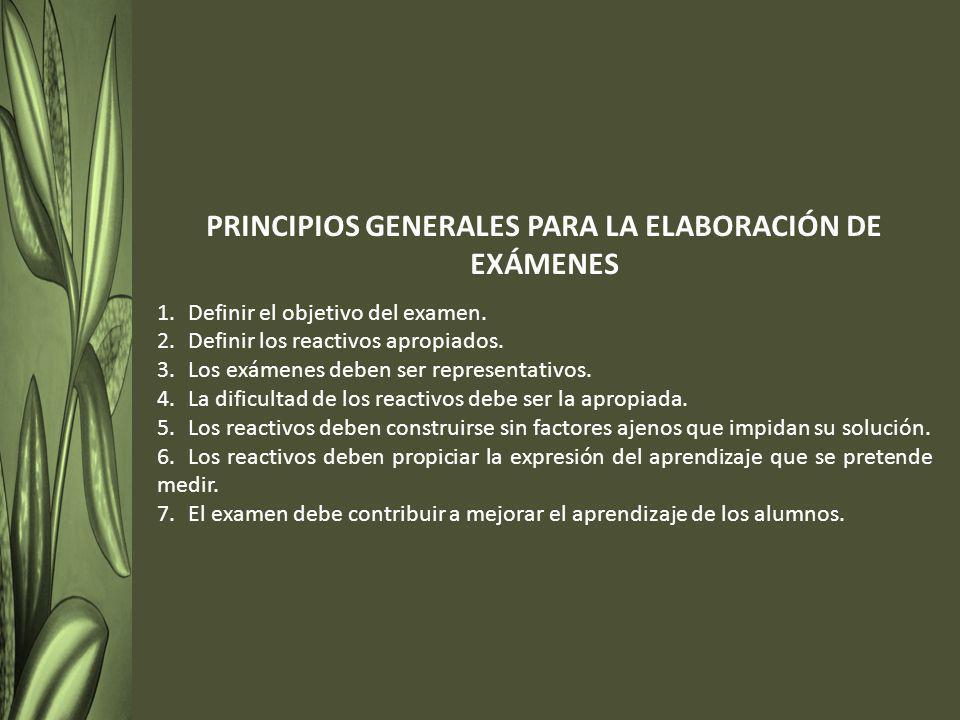 PRINCIPIOS GENERALES PARA LA ELABORACIÓN DE EXÁMENES 1.Definir el objetivo del examen. 2.Definir los reactivos apropiados. 3.Los exámenes deben ser re