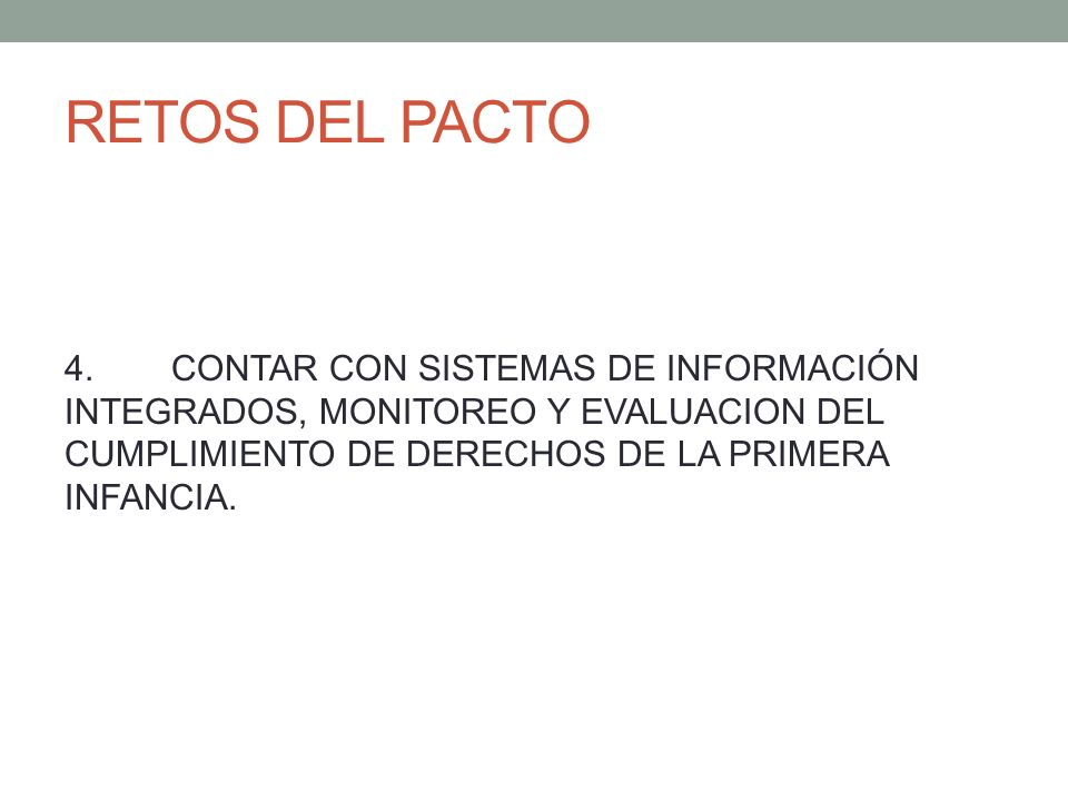 RETOS DEL PACTO 4.CONTAR CON SISTEMAS DE INFORMACIÓN INTEGRADOS, MONITOREO Y EVALUACION DEL CUMPLIMIENTO DE DERECHOS DE LA PRIMERA INFANCIA.