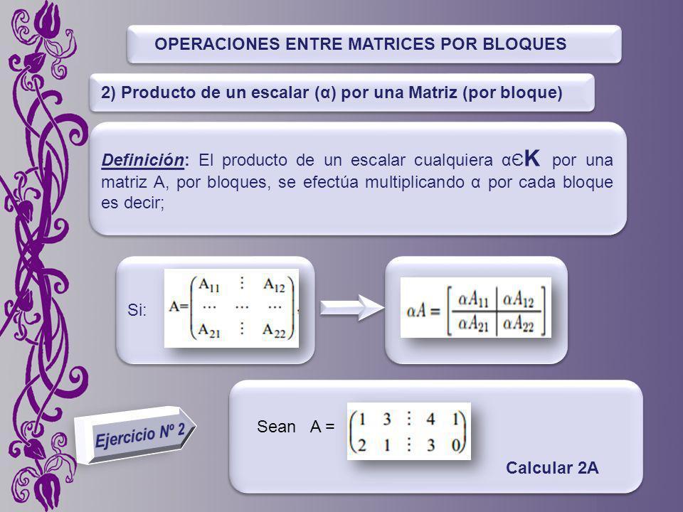 OPERACIONES ENTRE MATRICES POR BLOQUES Definición: El producto de un escalar cualquiera αЄ K por una matriz A, por bloques, se efectúa multiplicando α por cada bloque es decir; 2) Producto de un escalar (α) por una Matriz (por bloque) Si: Sean A = Calcular 2A