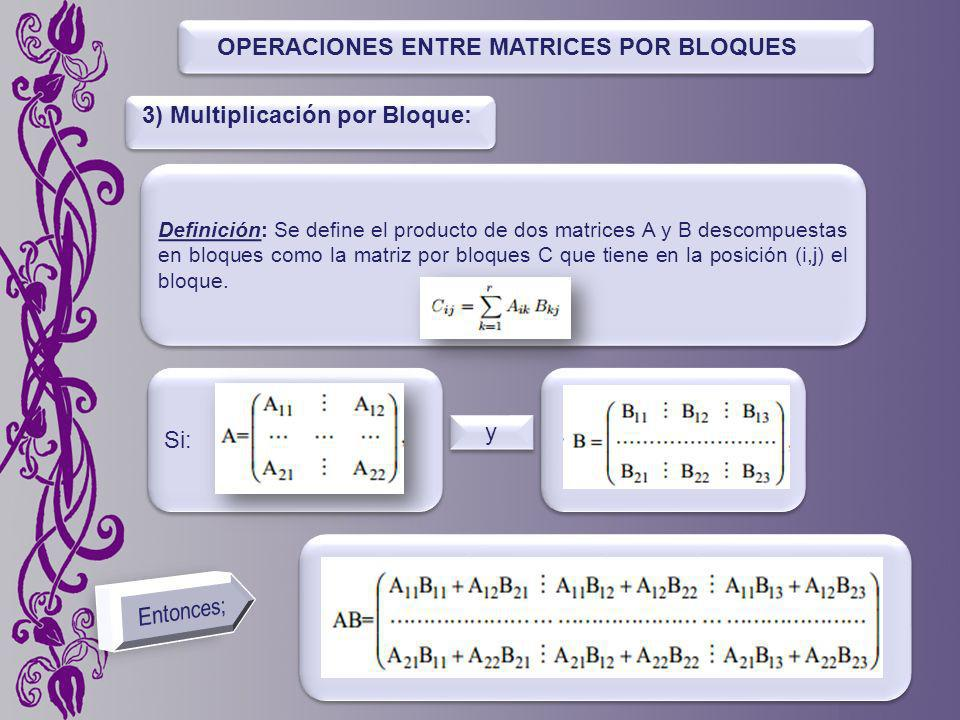 OPERACIONES ENTRE MATRICES POR BLOQUES Definición: Se dene el producto de dos matrices A y B descompuestas en bloques como la matriz por bloques C que tiene en la posición (i,j) el bloque.