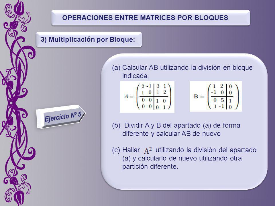 OPERACIONES ENTRE MATRICES POR BLOQUES 3) Multiplicación por Bloque: (a)Calcular AB utilizando la división en bloque indicada.