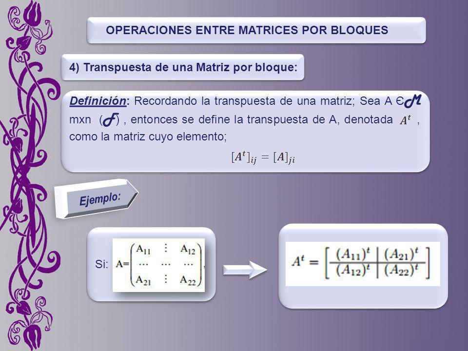 OPERACIONES ENTRE MATRICES POR BLOQUES 4) Transpuesta de una Matriz por bloque: Definición: Recordando la transpuesta de una matriz; Sea A Є M mxn ( F ), entonces se define la transpuesta de A, denotada, como la matriz cuyo elemento; Si:
