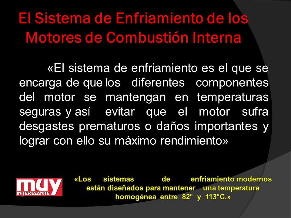 El Sistema de Enfriamiento de los Motores de Combustión Interna «El sistema de enfriamiento es el que se encarga de quelos diferentes componentes del