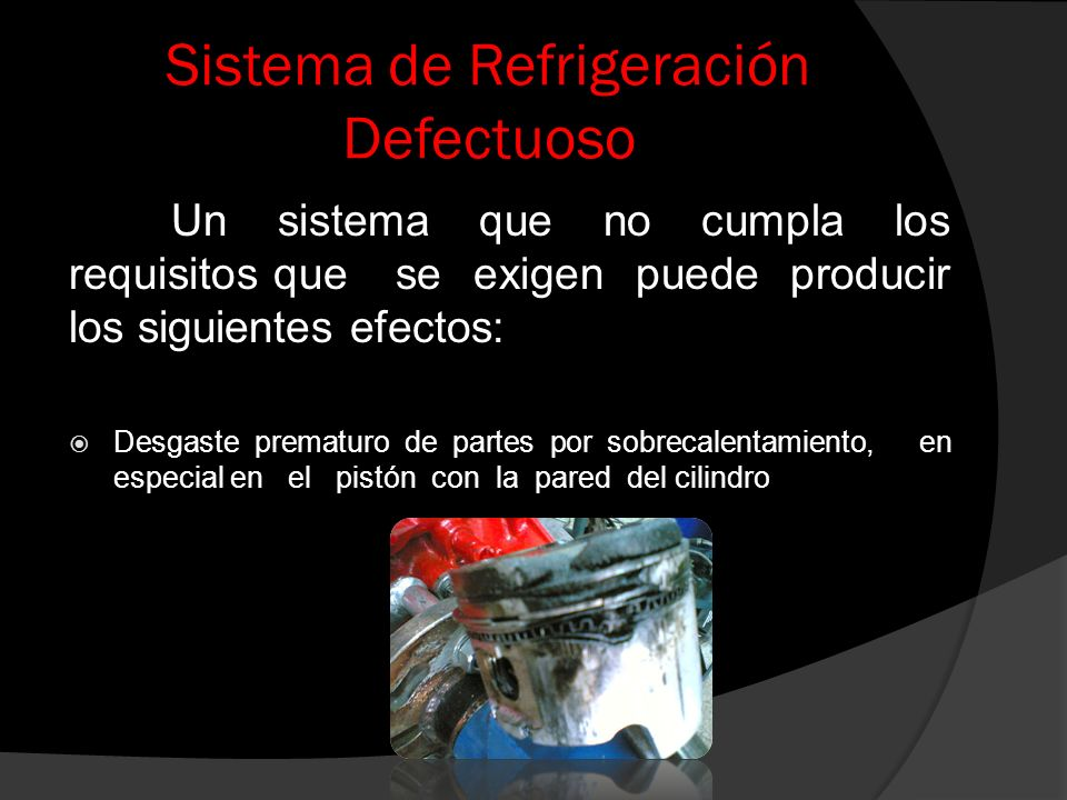 Sistema de Refrigeración Defectuoso Un sistema que no cumpla los requisitos que se exigen puede producir los siguientes efectos: Desgaste prematuro de