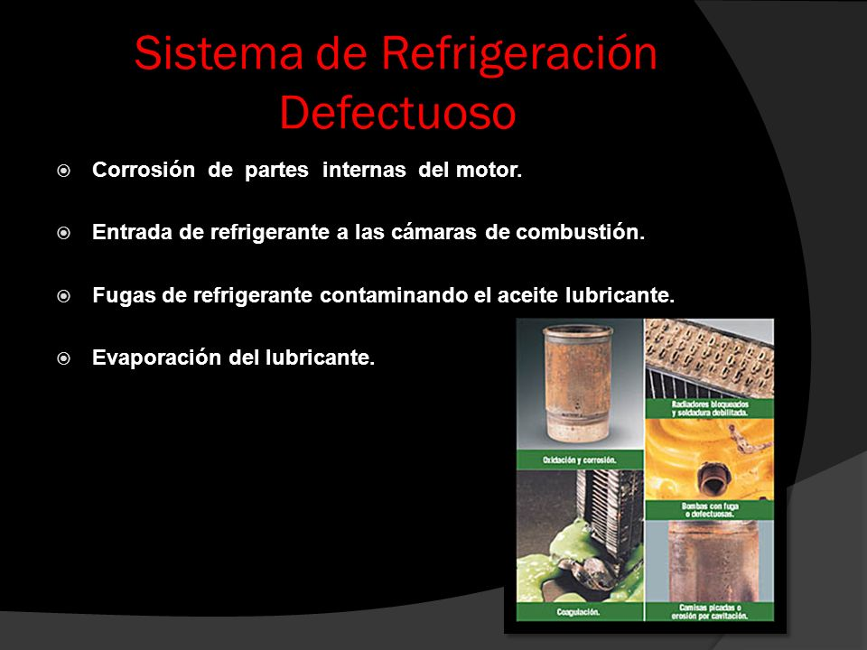 Sistema de Refrigeración Defectuoso Corrosión de partes internas del motor. Entrada de refrigerante a las cámaras de combustión. Fugas de refrigerante