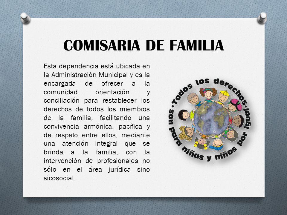 COMISARIA DE FAMILIA Esta dependencia está ubicada en la Administración Municipal y es la encargada de ofrecer a la comunidad orientación y conciliaci