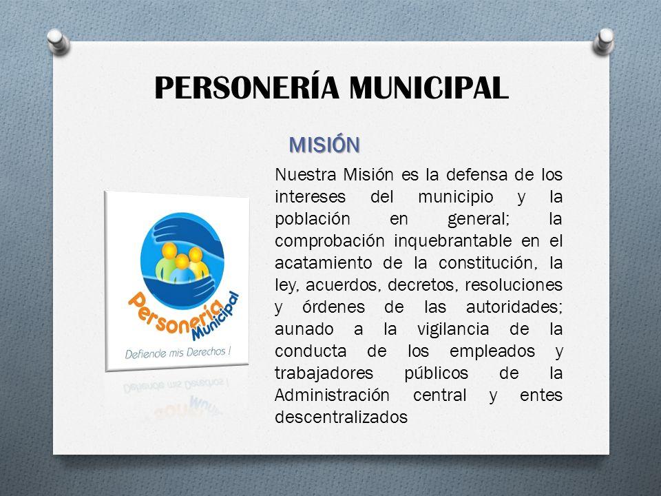 PERSONERÍA MUNICIPAL MISIÓN Nuestra Misión es la defensa de los intereses del municipio y la población en general; la comprobación inquebrantable en e