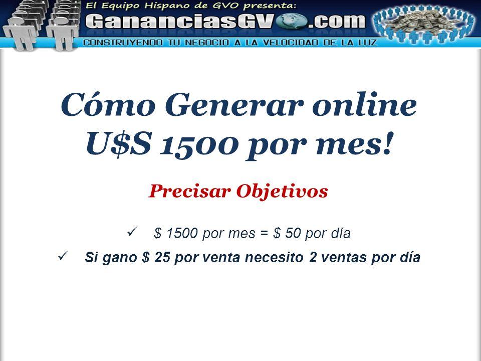 Cómo Generar online U$S 1500 por mes! Precisar Objetivos $ 1500 por mes = $ 50 por día Si gano $ 25 por venta necesito 2 ventas por día
