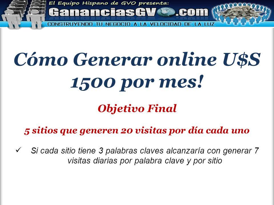 Cómo Generar online U$S 1500 por mes! Objetivo Final 5 sitios que generen 20 visitas por día cada uno Si cada sitio tiene 3 palabras claves alcanzaría