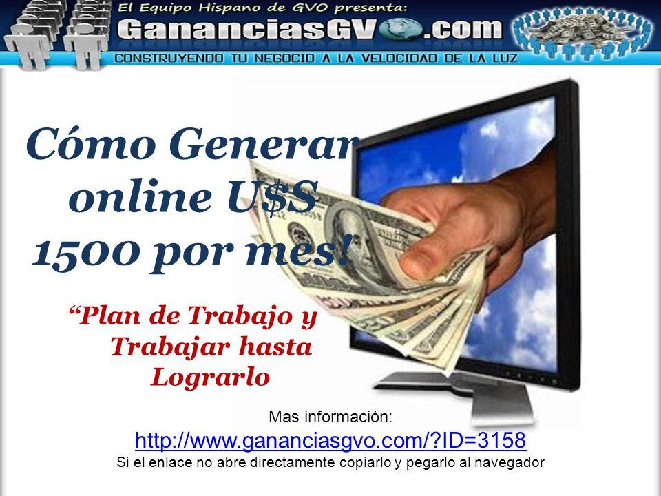 Cómo Generar online U$S 1500 por mes! Plan de Trabajo y Trabajar hasta Lograrlo Mas información: http://www.gananciasgvo.com/?ID=3158 Si el enlace no