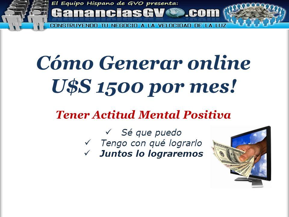 Cómo Generar online U$S 1500 por mes! Tener Actitud Mental Positiva Sé que puedo Tengo con qué lograrlo Juntos lo lograremos