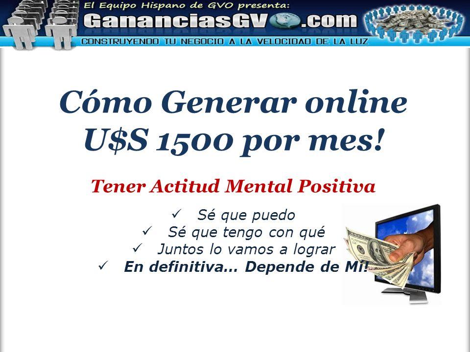 Cómo Generar online U$S 1500 por mes! Tener Actitud Mental Positiva Sé que puedo Sé que tengo con qué Juntos lo vamos a lograr En definitiva… Depende