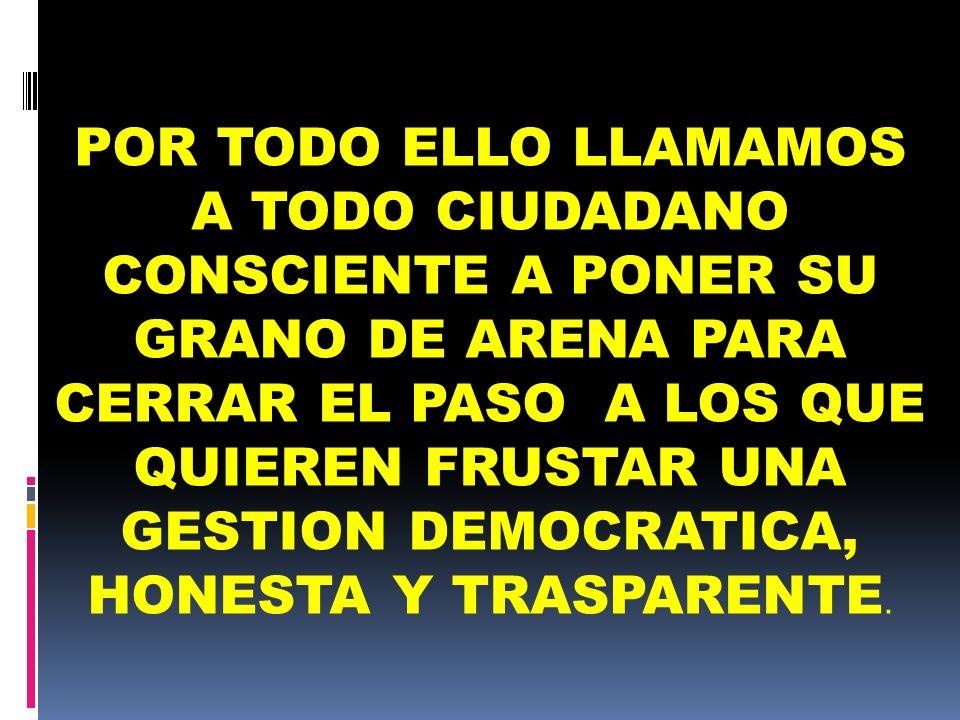 POR TODO ELLO LLAMAMOS A TODO CIUDADANO CONSCIENTE A PONER SU GRANO DE ARENA PARA CERRAR EL PASO A LOS QUE QUIEREN FRUSTAR UNA GESTION DEMOCRATICA, HONESTA Y TRASPARENTE.