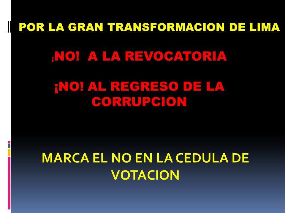 ¡ NO! A LA REVOCATORIA ¡NO! AL REGRESO DE LA CORRUPCION MARCA EL NO EN LA CEDULA DE VOTACION POR LA GRAN TRANSFORMACION DE LIMA