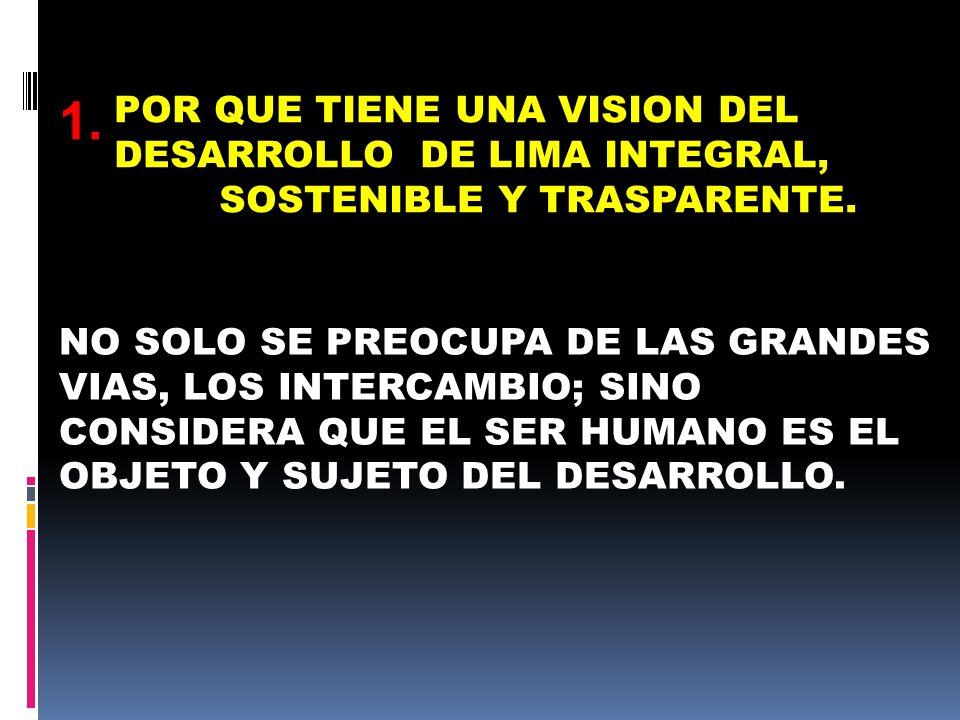 POR QUE TIENE UNA VISION DEL DESARROLLO DE LIMA INTEGRAL, SOSTENIBLE Y TRASPARENTE.