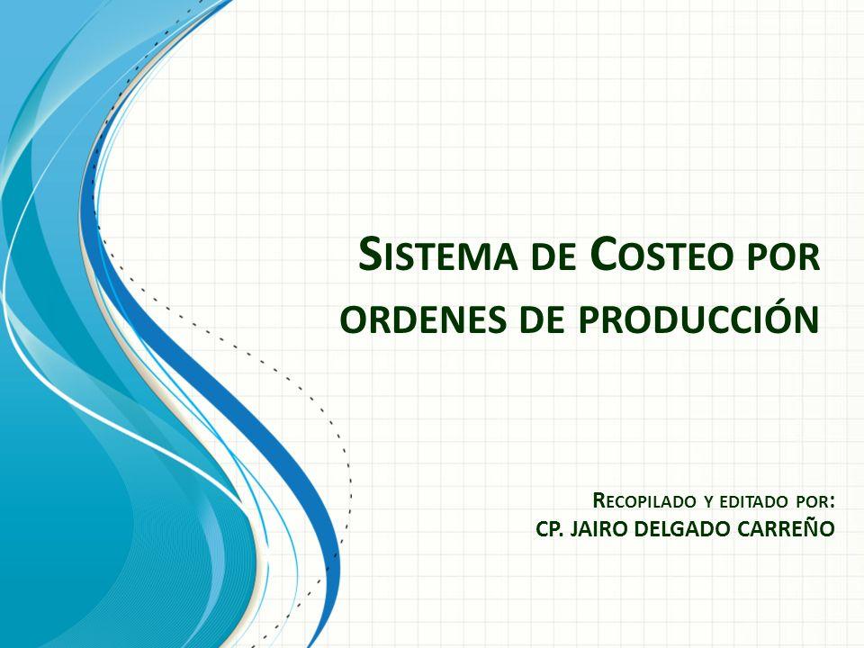 S ISTEMA DE C OSTEO POR ORDENES DE PRODUCCIÓN R ECOPILADO Y EDITADO POR : CP. JAIRO DELGADO CARREÑO