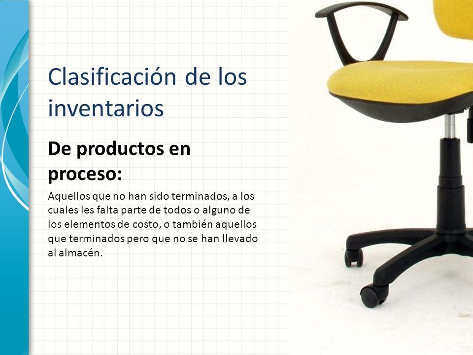 Clasificación de los inventarios De productos en proceso: Aquellos que no han sido terminados, a los cuales les falta parte de todos o alguno de los e