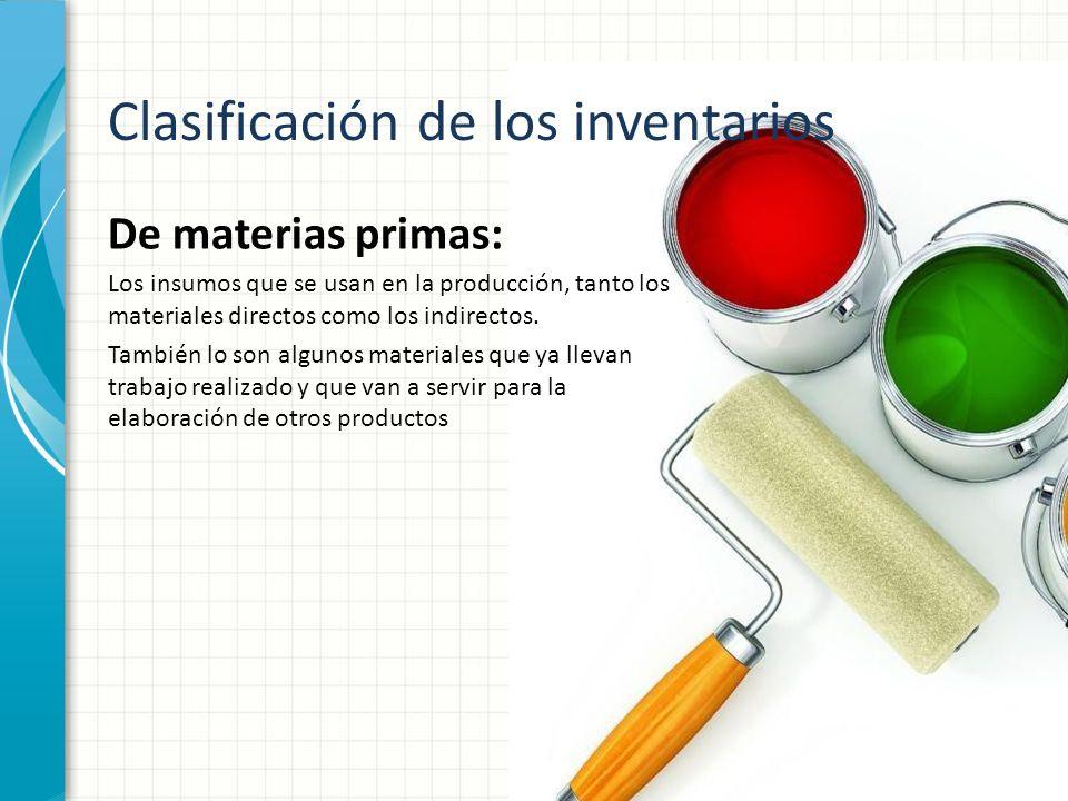 Clasificación de los inventarios De materias primas: Los insumos que se usan en la producción, tanto los materiales directos como los indirectos. Tamb