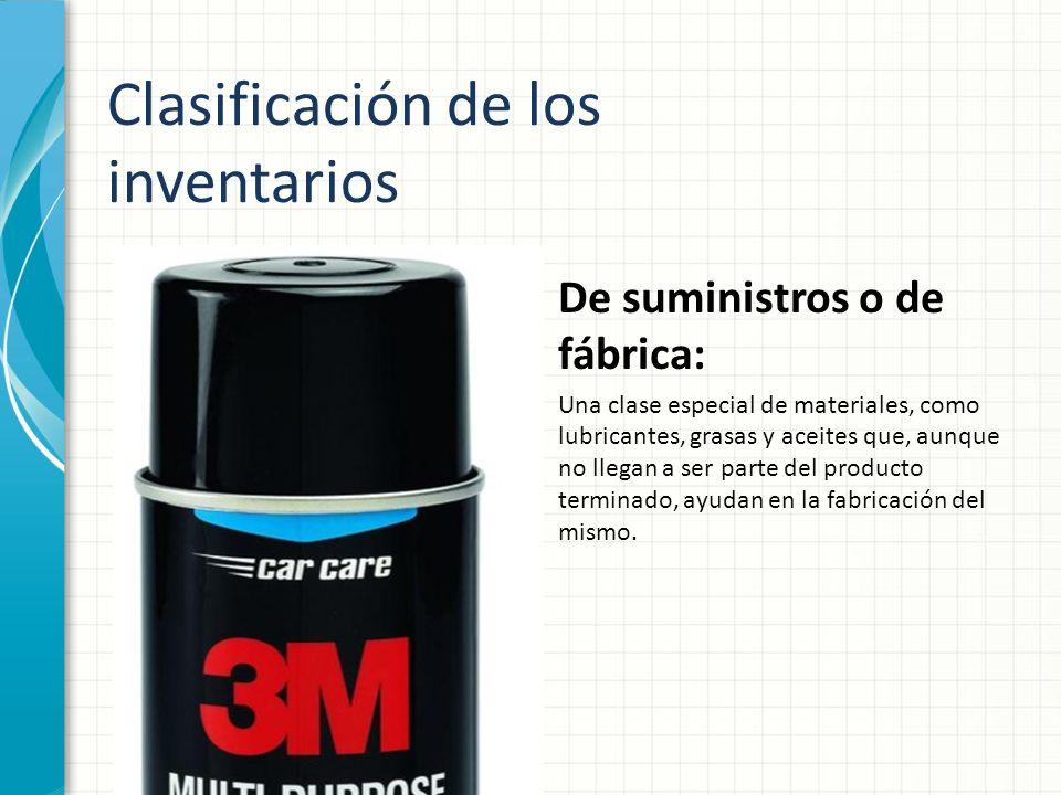 Clasificación de los inventarios De suministros o de fábrica: Una clase especial de materiales, como lubricantes, grasas y aceites que, aunque no lleg