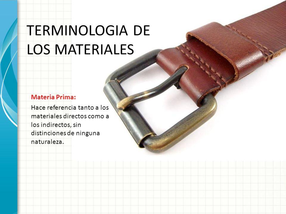 TERMINOLOGIA DE LOS MATERIALES Materia Prima: Hace referencia tanto a los materiales directos como a los indirectos, sin distinciones de ninguna natur