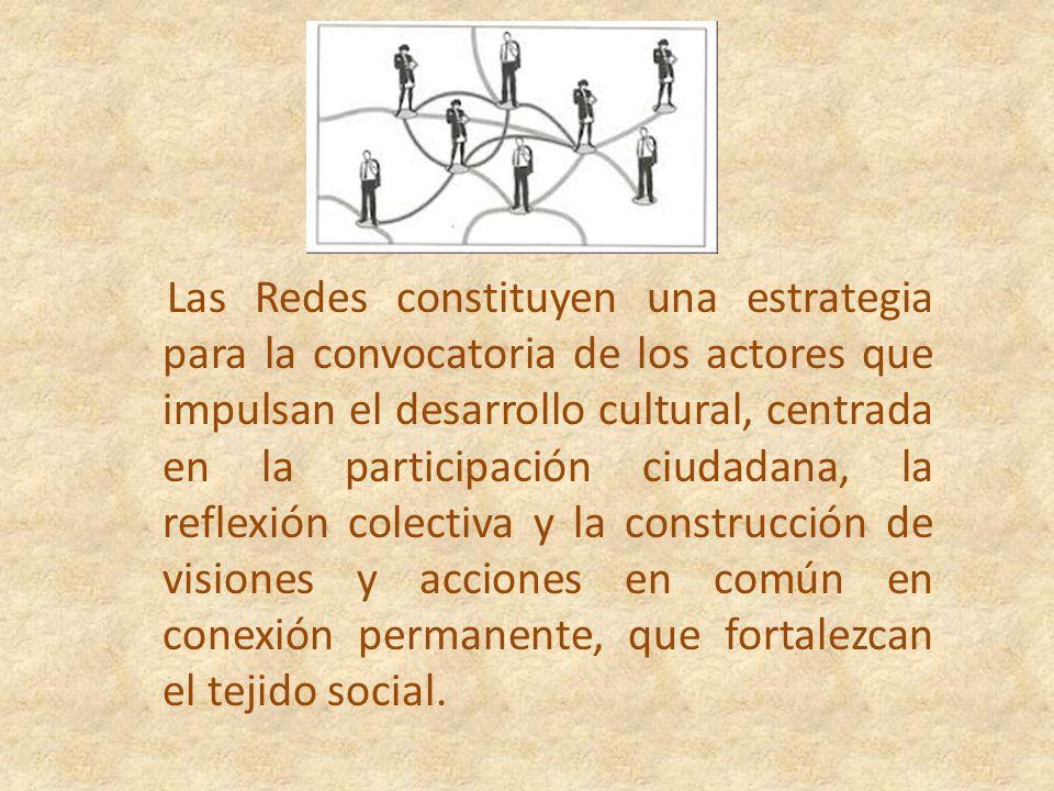 Las Redes constituyen una estrategia para la convocatoria de los actores que impulsan el desarrollo cultural, centrada en la participación ciudadana, la reflexión colectiva y la construcción de visiones y acciones en común en conexión permanente, que fortalezcan el tejido social.