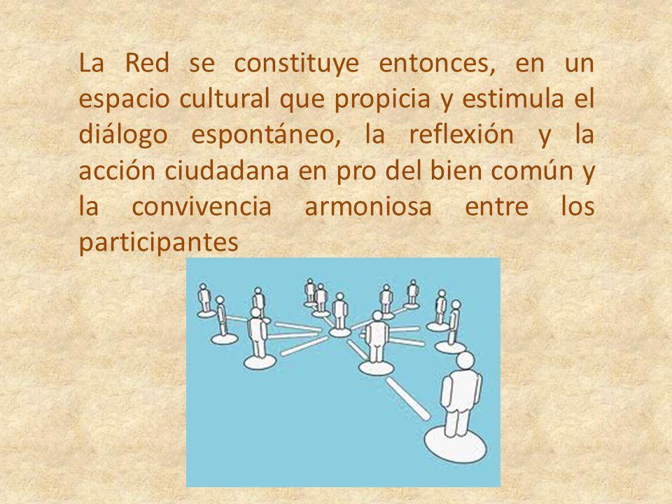 La Red se constituye entonces, en un espacio cultural que propicia y estimula el diálogo espontáneo, la reflexión y la acción ciudadana en pro del bien común y la convivencia armoniosa entre los participantes