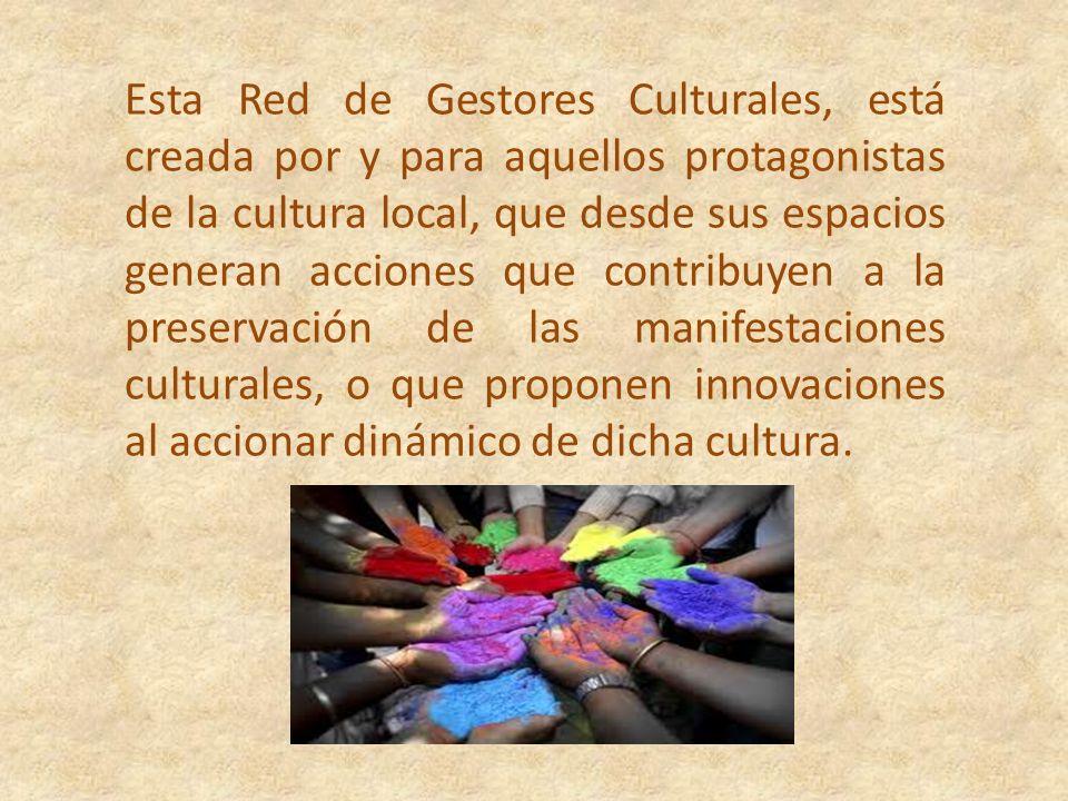 Esta Red de Gestores Culturales, está creada por y para aquellos protagonistas de la cultura local, que desde sus espacios generan acciones que contribuyen a la preservación de las manifestaciones culturales, o que proponen innovaciones al accionar dinámico de dicha cultura.