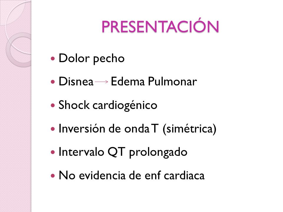 PRESENTACIÓN Dolor pecho Disnea Edema Pulmonar Shock cardiogénico Inversión de onda T (simétrica) Intervalo QT prolongado No evidencia de enf cardiaca