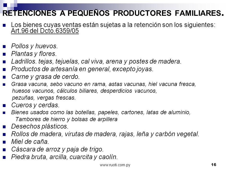 www.ruoti.com.py16 RETENCIONES A PEQUEÑOS PRODUCTORES FAMILIARES. Los bienes cuyas ventas están sujetas a la retención son los siguientes: Art.96 del