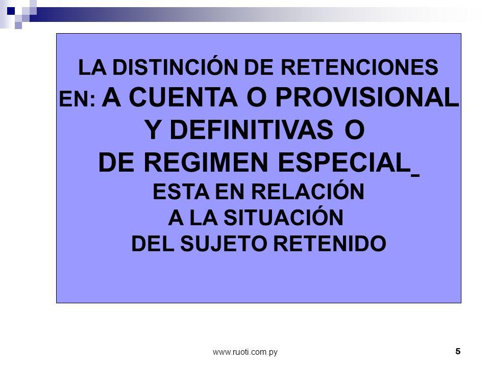 www.ruoti.com.py5 LA DISTINCIÓN DE RETENCIONES EN: A CUENTA O PROVISIONAL Y DEFINITIVAS O DE REGIMEN ESPECIAL ESTA EN RELACIÓN A LA SITUACIÓN DEL SUJE