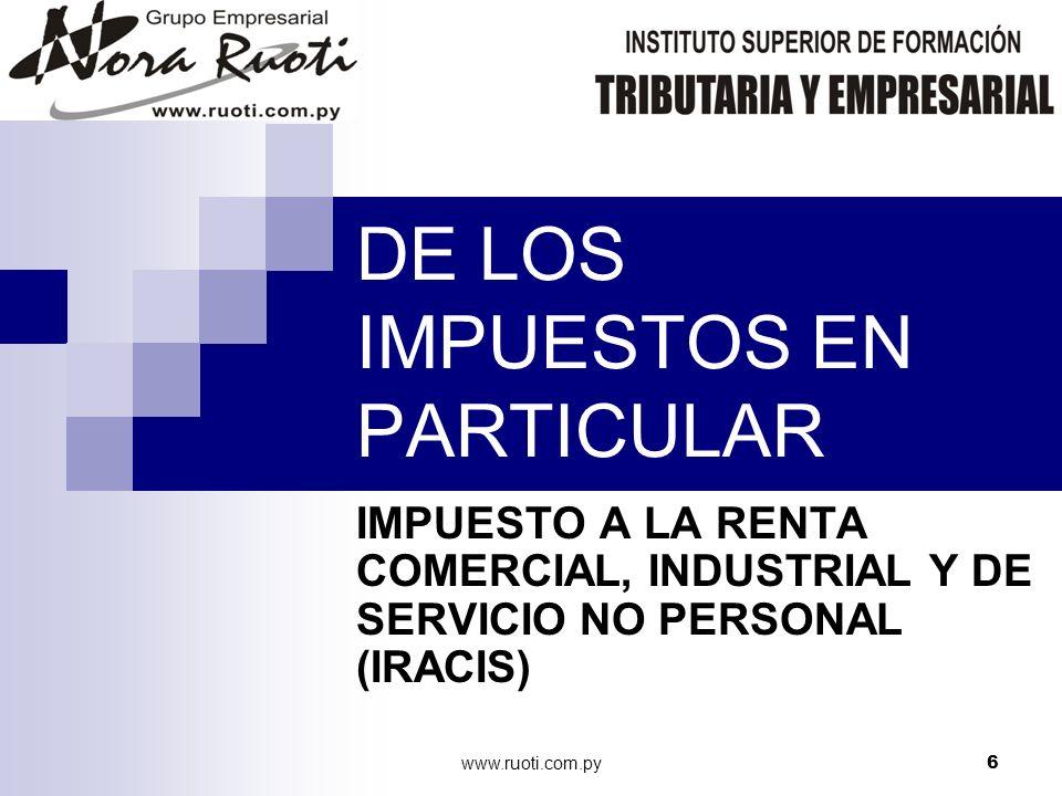 www.ruoti.com.py6 DE LOS IMPUESTOS EN PARTICULAR IMPUESTO A LA RENTA COMERCIAL, INDUSTRIAL Y DE SERVICIO NO PERSONAL (IRACIS)