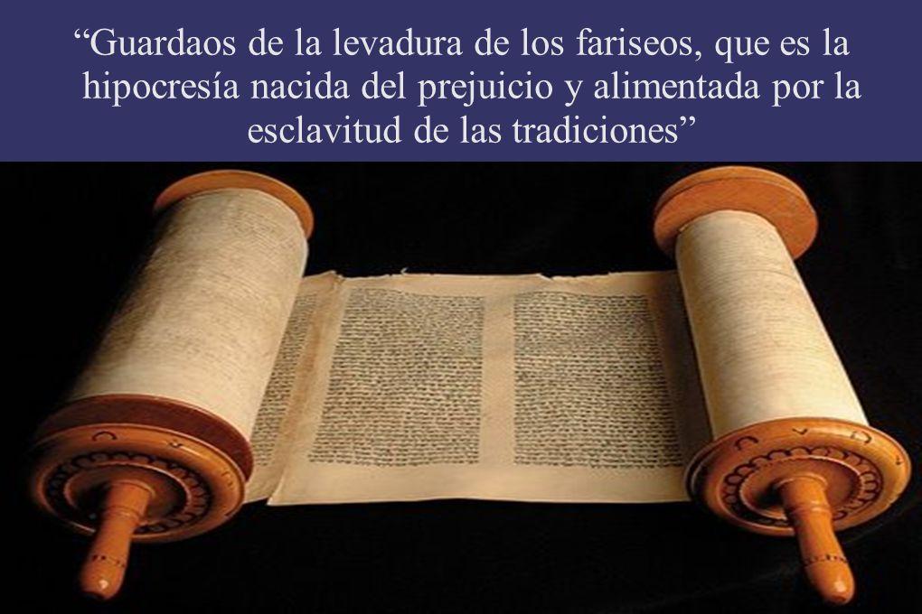 Guardaos de la levadura de los fariseos, que es la hipocresía nacida del prejuicio y alimentada por la esclavitud de las tradiciones