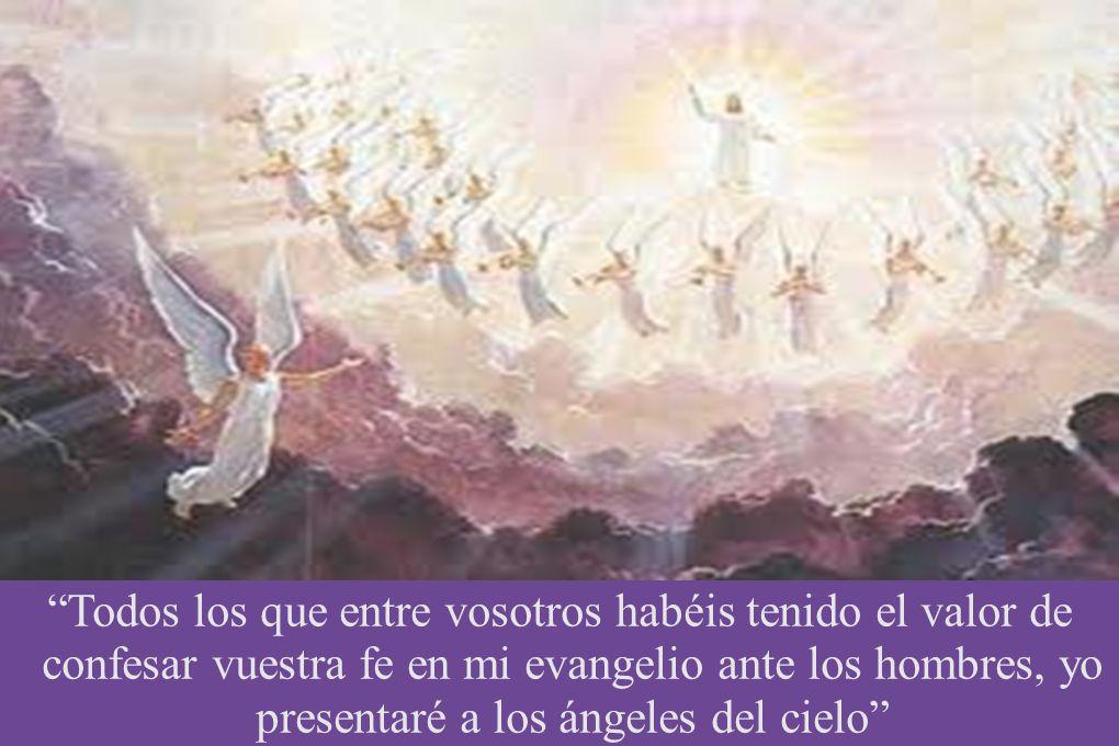 Todos los que entre vosotros habéis tenido el valor de confesar vuestra fe en mi evangelio ante los hombres, yo presentaré a los ángeles del cielo