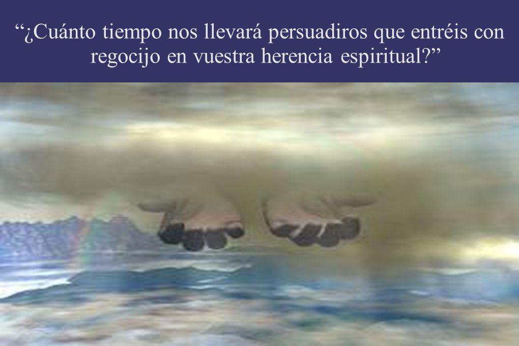 ¿Cuánto tiempo nos llevará persuadiros que entréis con regocijo en vuestra herencia espiritual?