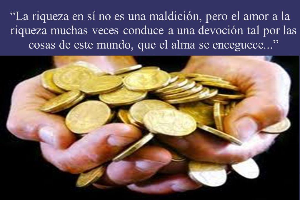 La riqueza en sí no es una maldición, pero el amor a la riqueza muchas veces conduce a una devoción tal por las cosas de este mundo, que el alma se en