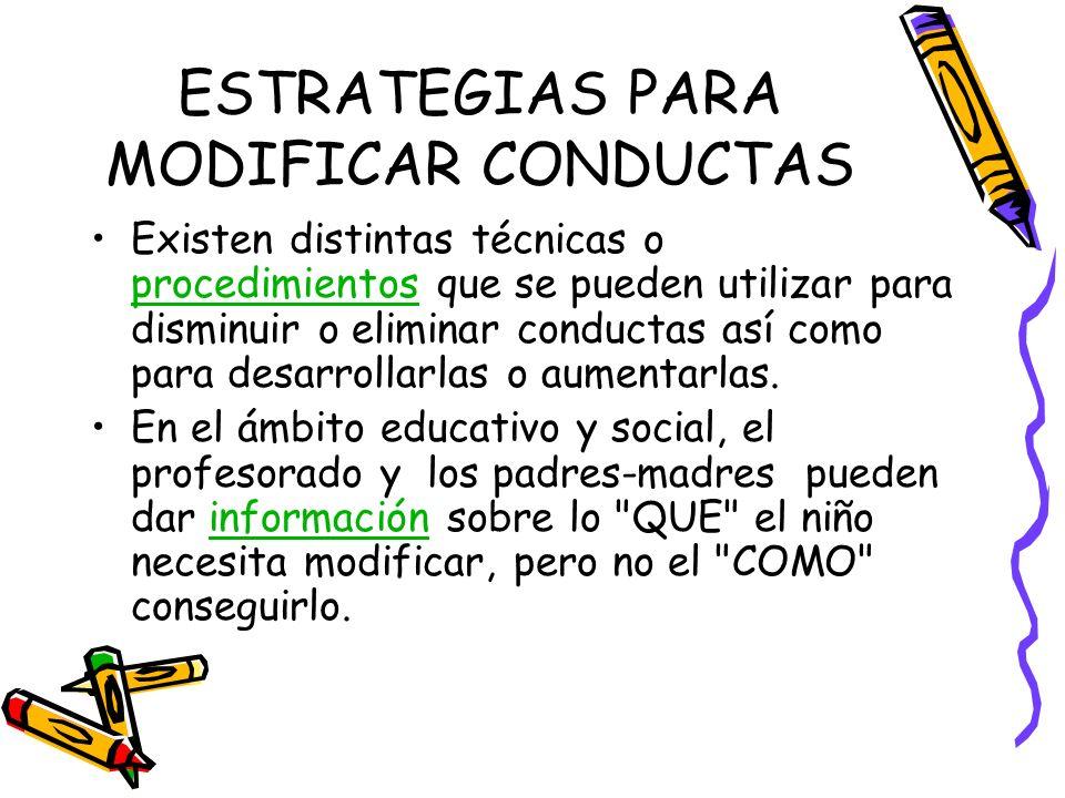 ESTRATEGIAS PARA MODIFICAR CONDUCTAS Existen distintas técnicas o procedimientos que se pueden utilizar para disminuir o eliminar conductas así como p